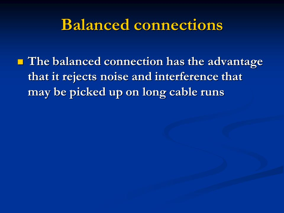 Balanced connections The balanced connection has the advantage that it rejects noise and interference that may be picked up on long cable runs The balanced connection has the advantage that it rejects noise and interference that may be picked up on long cable runs