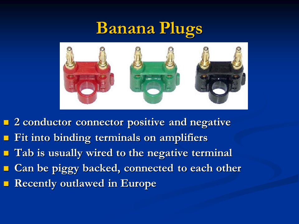 Banana Plugs 2 conductor connector positive and negative 2 conductor connector positive and negative Fit into binding terminals on amplifiers Fit into binding terminals on amplifiers Tab is usually wired to the negative terminal Tab is usually wired to the negative terminal Can be piggy backed, connected to each other Can be piggy backed, connected to each other Recently outlawed in Europe Recently outlawed in Europe