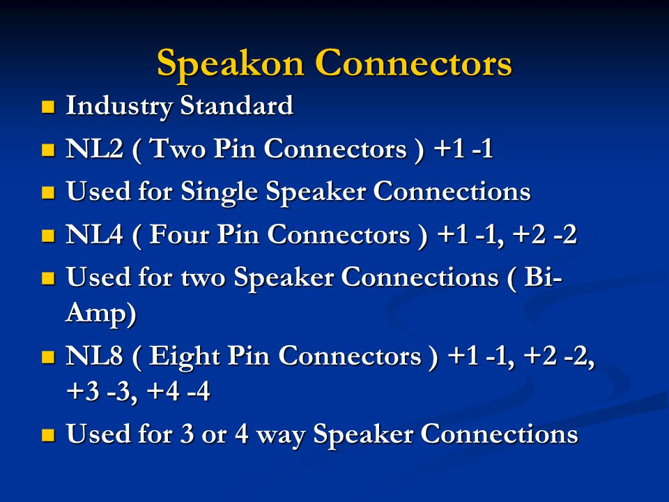 Speakon Connectors Industry Standard Industry Standard NL2 ( Two Pin Connectors ) +1 -1 NL2 ( Two Pin Connectors ) +1 -1 Used for Single Speaker Connections Used for Single Speaker Connections NL4 ( Four Pin Connectors ) +1 -1, +2 -2 NL4 ( Four Pin Connectors ) +1 -1, +2 -2 Used for two Speaker Connections ( Bi- Amp) Used for two Speaker Connections ( Bi- Amp) NL8 ( Eight Pin Connectors ) +1 -1, +2 -2, +3 -3, +4 -4 NL8 ( Eight Pin Connectors ) +1 -1, +2 -2, +3 -3, +4 -4 Used for 3 or 4 way Speaker Connections Used for 3 or 4 way Speaker Connections