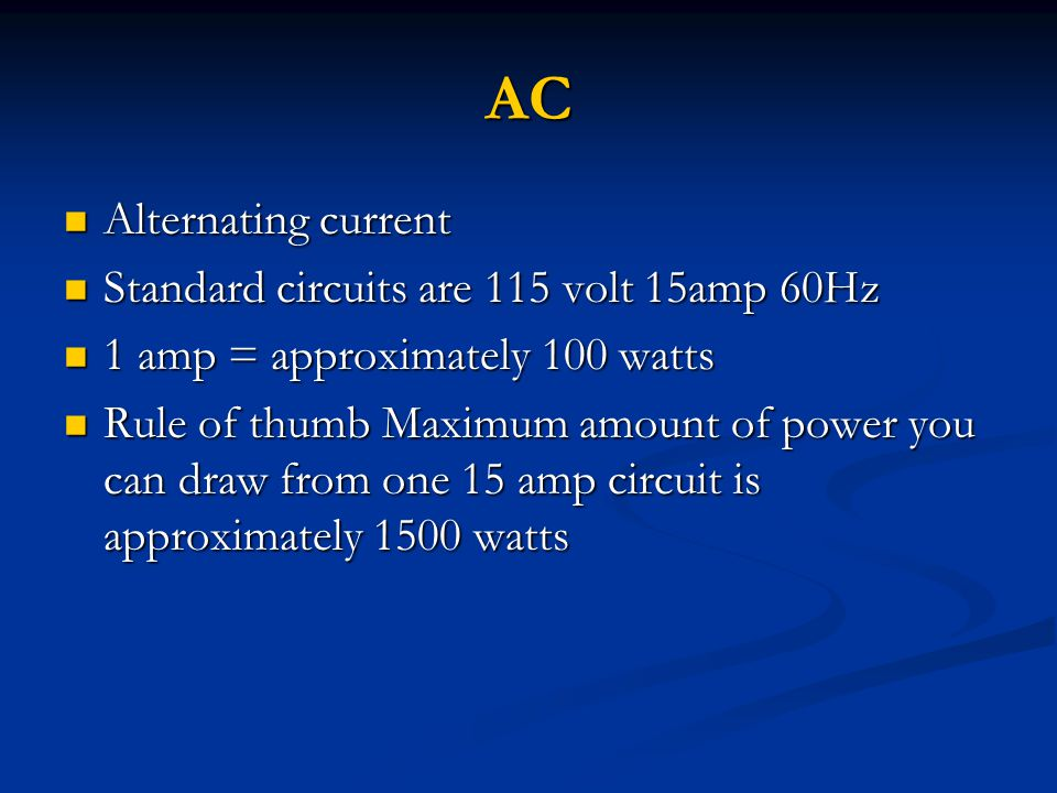 AC Alternating current Alternating current Standard circuits are 115 volt 15amp 60Hz Standard circuits are 115 volt 15amp 60Hz 1 amp = approximately 100 watts 1 amp = approximately 100 watts Rule of thumb Maximum amount of power you can draw from one 15 amp circuit is approximately 1500 watts Rule of thumb Maximum amount of power you can draw from one 15 amp circuit is approximately 1500 watts