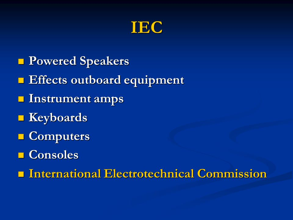 IEC Powered Speakers Powered Speakers Effects outboard equipment Effects outboard equipment Instrument amps Instrument amps Keyboards Keyboards Computers Computers Consoles Consoles International Electrotechnical Commission International Electrotechnical Commission