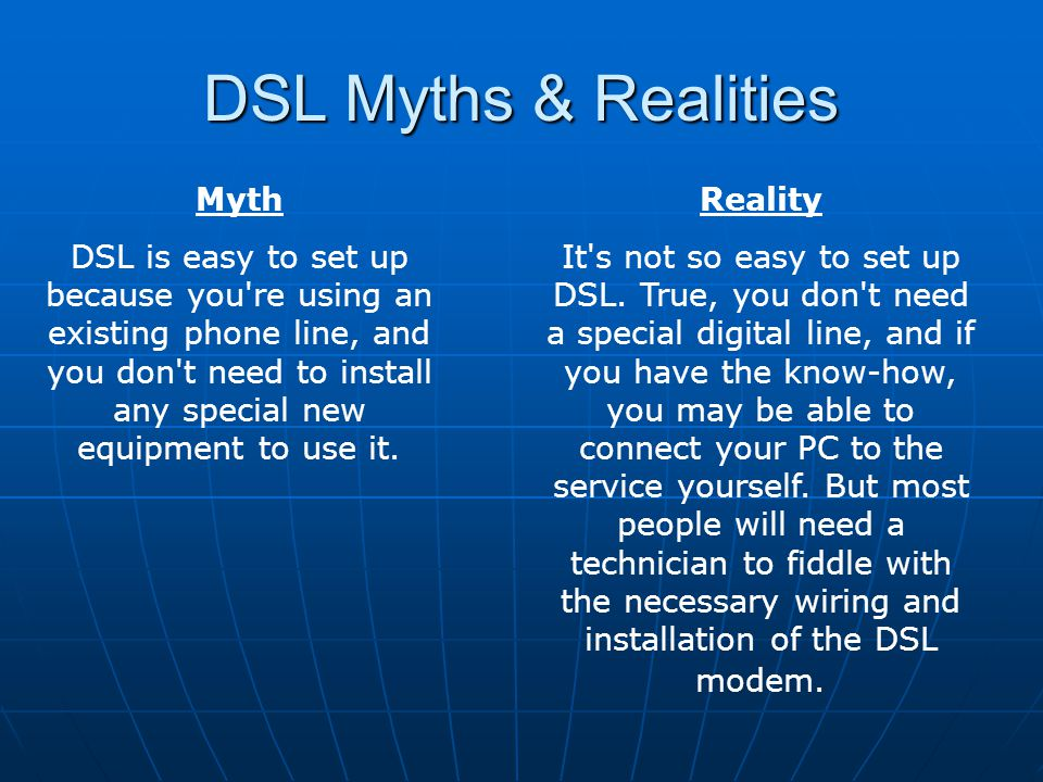 DSL Myths & Realities Myth DSL is easy to set up because you re using an existing phone line, and you don t need to install any special new equipment to use it.