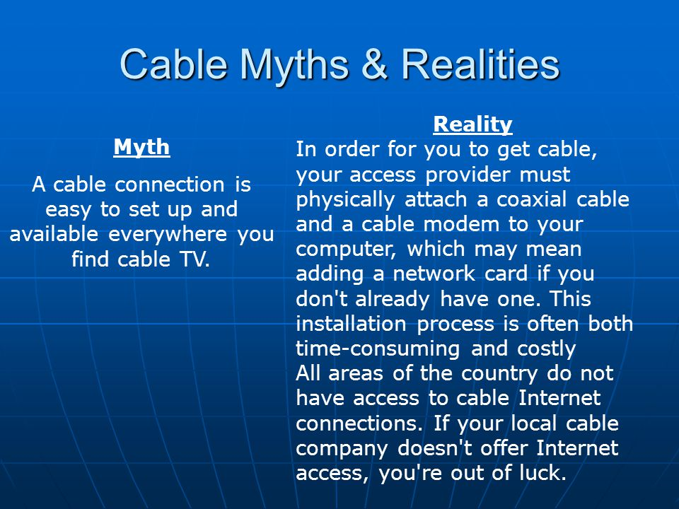 Cable Myths & Realities Myth A cable connection is easy to set up and available everywhere you find cable TV.