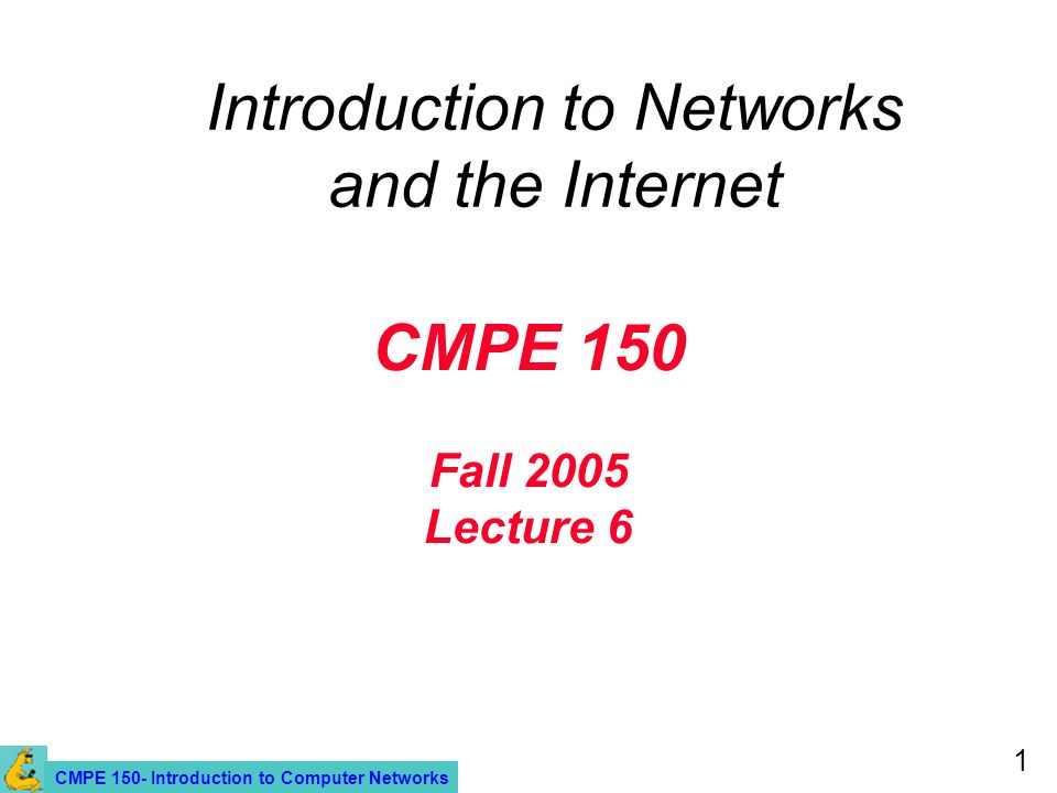 CMPE 150- Introduction to Computer Networks 1 CMPE 150 Fall 2005 Lecture 6 Introduction to Networks and the Internet