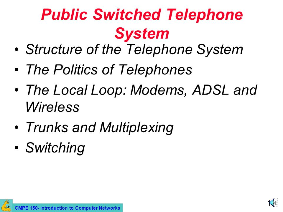 CMPE 150- Introduction to Computer Networks 19 Public Switched Telephone System Structure of the Telephone System The Politics of Telephones The Local Loop: Modems, ADSL and Wireless Trunks and Multiplexing Switching