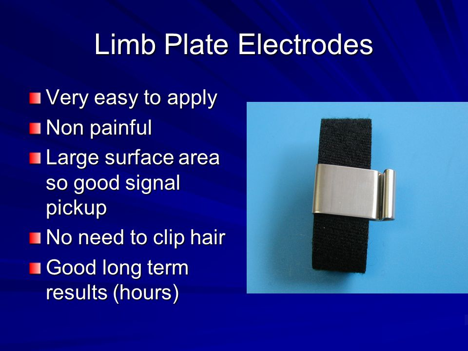 Limb Plate Electrodes Very easy to apply Non painful Large surface area so good signal pickup No need to clip hair Good long term results (hours)