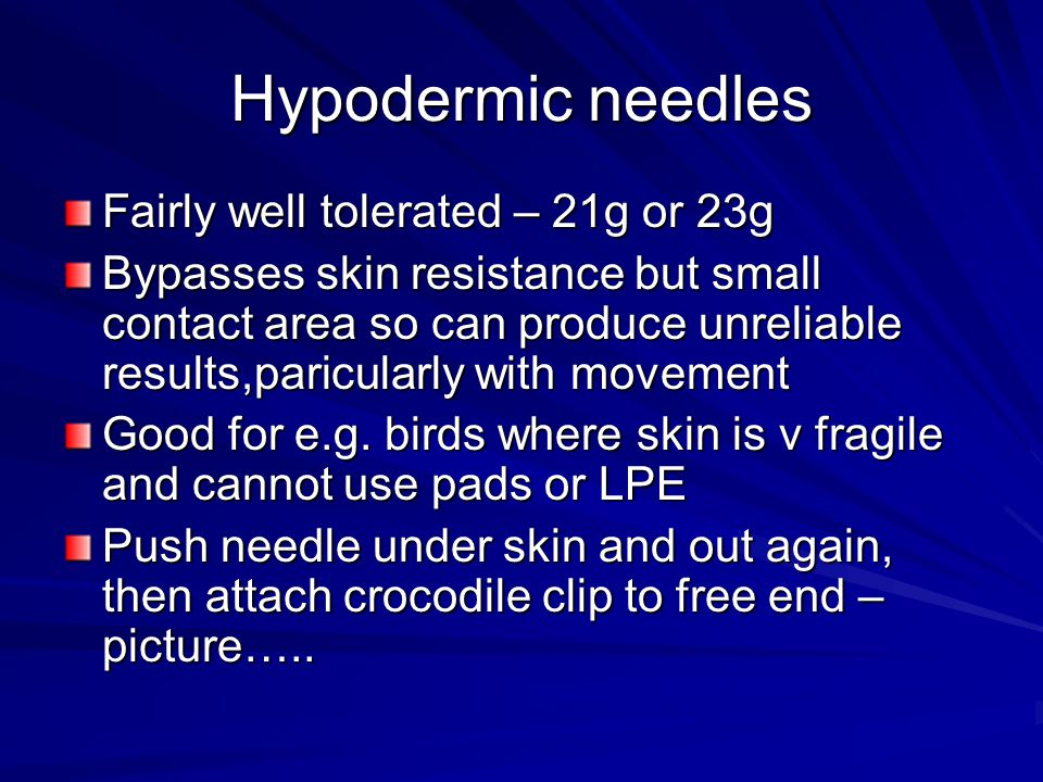 Hypodermic needles Fairly well tolerated – 21g or 23g Bypasses skin resistance but small contact area so can produce unreliable results,paricularly with movement Good for e.g.
