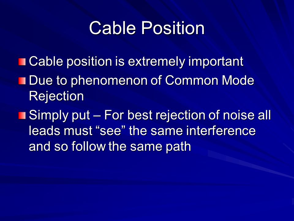 Cable Position Cable position is extremely important Due to phenomenon of Common Mode Rejection Simply put – For best rejection of noise all leads must see the same interference and so follow the same path