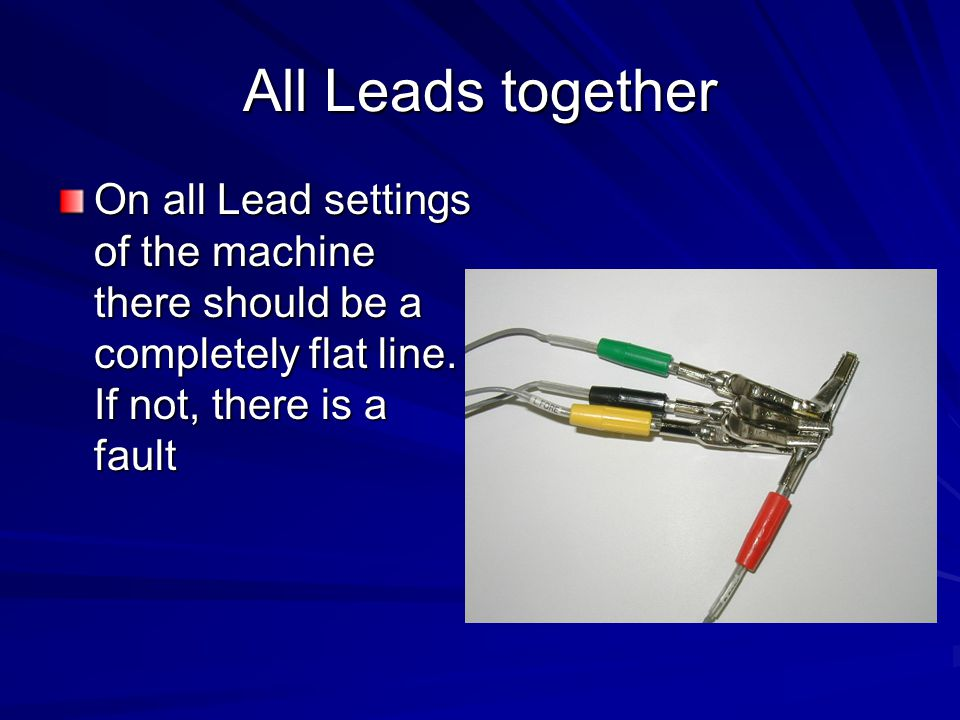 All Leads together On all Lead settings of the machine there should be a completely flat line.