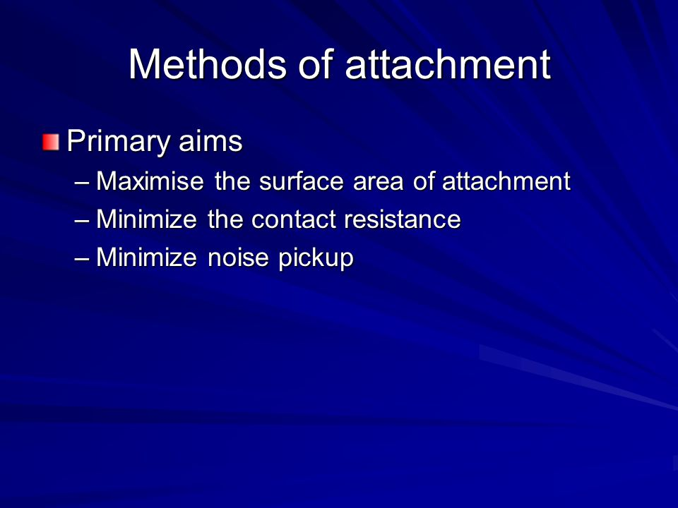 Methods of attachment Primary aims –Maximise the surface area of attachment –Minimize the contact resistance –Minimize noise pickup