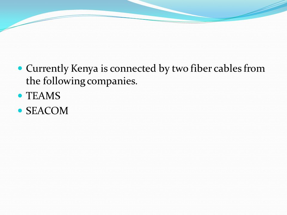 Currently Kenya is connected by two fiber cables from the following companies. TEAMS SEACOM