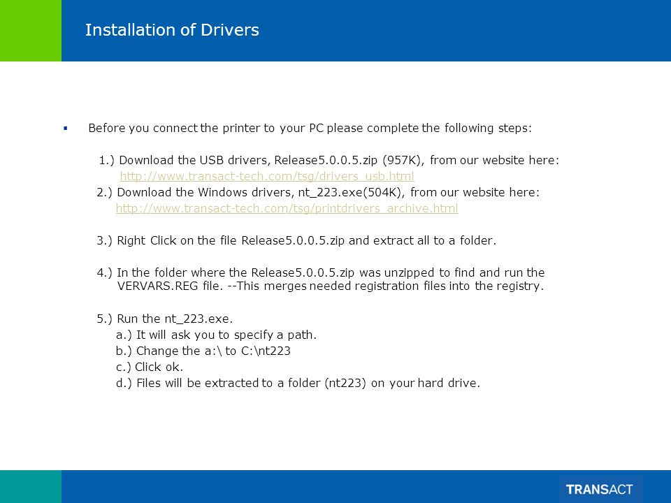 Installation of Drivers Before you connect the printer to your PC please complete the following steps: 1.) Download the USB drivers, Release5.0.0.5.zip (957K), from our website here: http://www.transact-tech.com/tsg/drivers_usb.html 2.) Download the Windows drivers, nt_223.exe(504K), from our website here: http://www.transact-tech.com/tsg/printdrivers_archive.html 3.) Right Click on the file Release5.0.0.5.zip and extract all to a folder.