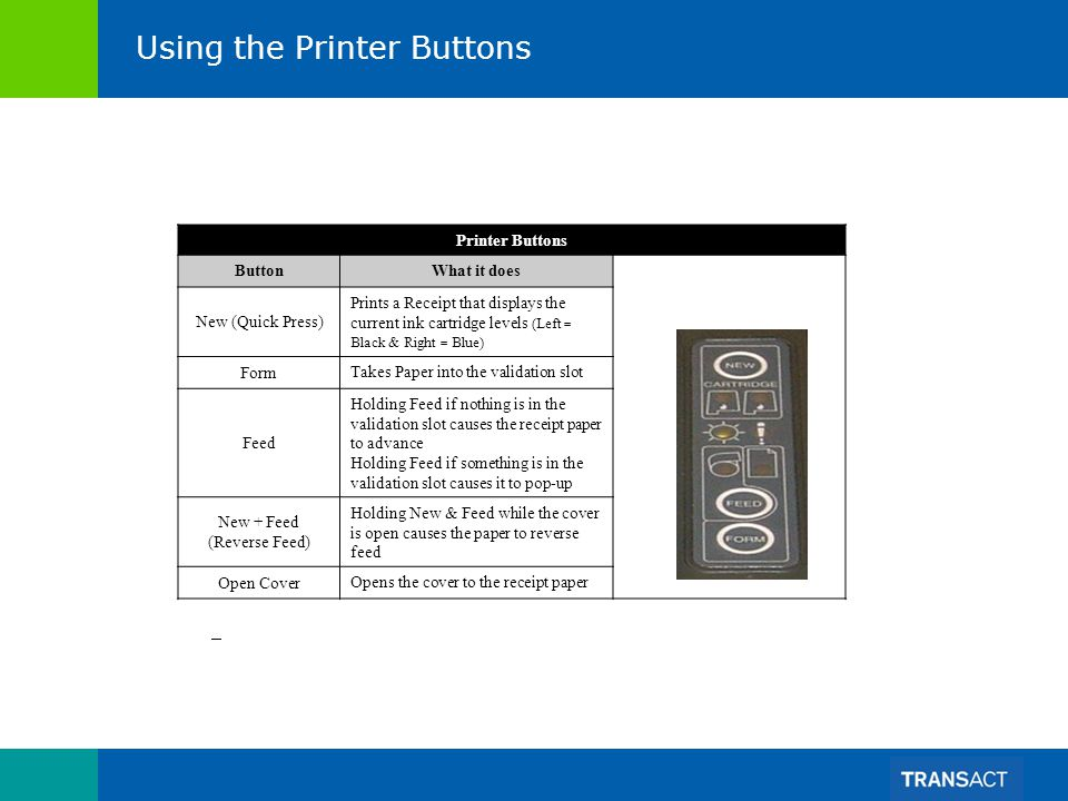Using the Printer Buttons Printer Buttons ButtonWhat it does New (Quick Press) Prints a Receipt that displays the current ink cartridge levels (Left = Black & Right = Blue) Form Takes Paper into the validation slot Feed Holding Feed if nothing is in the validation slot causes the receipt paper to advance Holding Feed if something is in the validation slot causes it to pop-up New + Feed (Reverse Feed) Holding New & Feed while the cover is open causes the paper to reverse feed Open Cover Opens the cover to the receipt paper