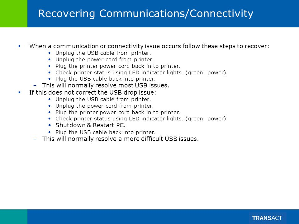 Recovering Communications/Connectivity When a communication or connectivity issue occurs follow these steps to recover: Unplug the USB cable from printer.