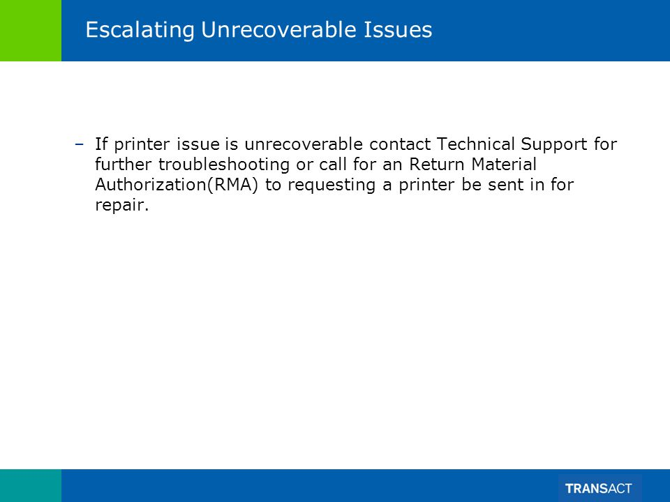 Escalating Unrecoverable Issues –If printer issue is unrecoverable contact Technical Support for further troubleshooting or call for an Return Material Authorization(RMA) to requesting a printer be sent in for repair.