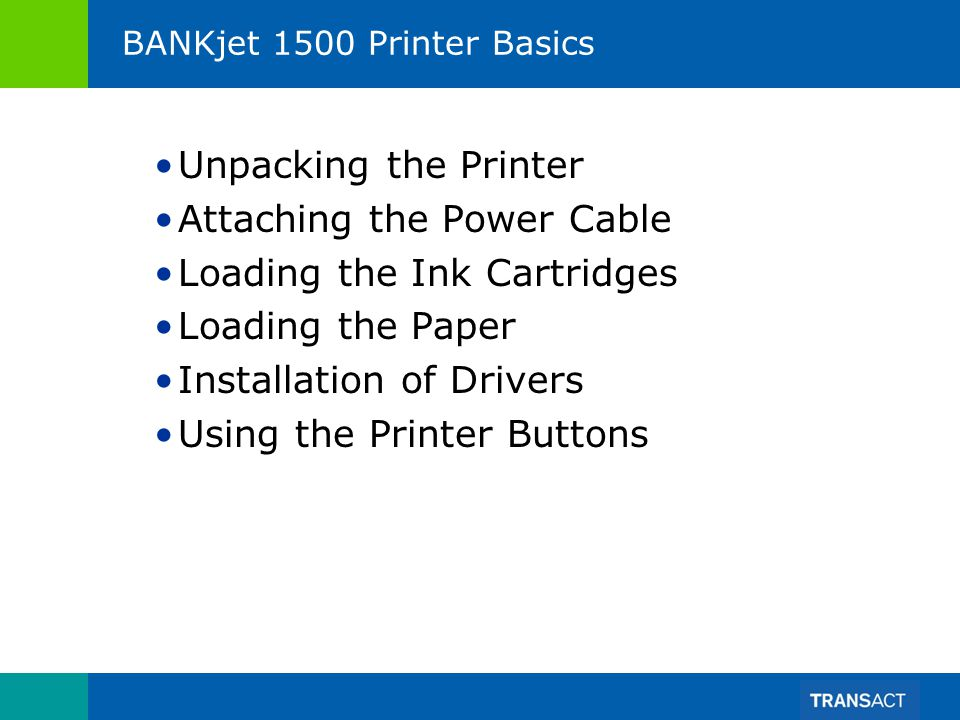 BANKjet 1500 Printer Basics Unpacking the Printer Attaching the Power Cable Loading the Ink Cartridges Loading the Paper Installation of Drivers Using the Printer Buttons