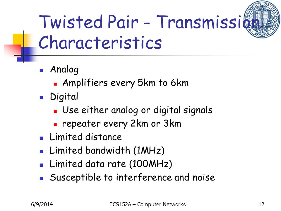 6/9/2014ECS152A – Computer Networks12 Twisted Pair - Transmission Characteristics Analog Amplifiers every 5km to 6km Digital Use either analog or digital signals repeater every 2km or 3km Limited distance Limited bandwidth (1MHz) Limited data rate (100MHz) Susceptible to interference and noise