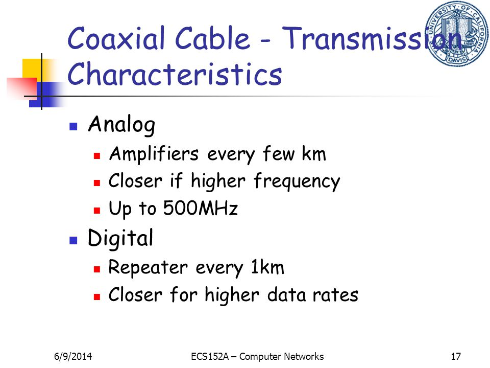 6/9/2014ECS152A – Computer Networks17 Coaxial Cable - Transmission Characteristics Analog Amplifiers every few km Closer if higher frequency Up to 500MHz Digital Repeater every 1km Closer for higher data rates