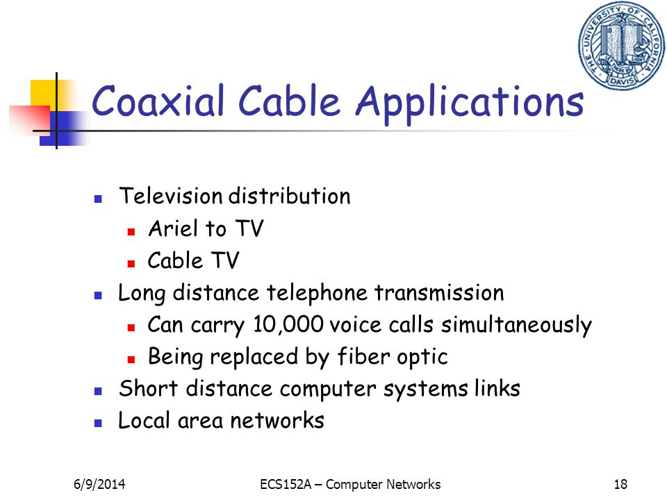 6/9/2014ECS152A – Computer Networks18 Coaxial Cable Applications Television distribution Ariel to TV Cable TV Long distance telephone transmission Can carry 10,000 voice calls simultaneously Being replaced by fiber optic Short distance computer systems links Local area networks