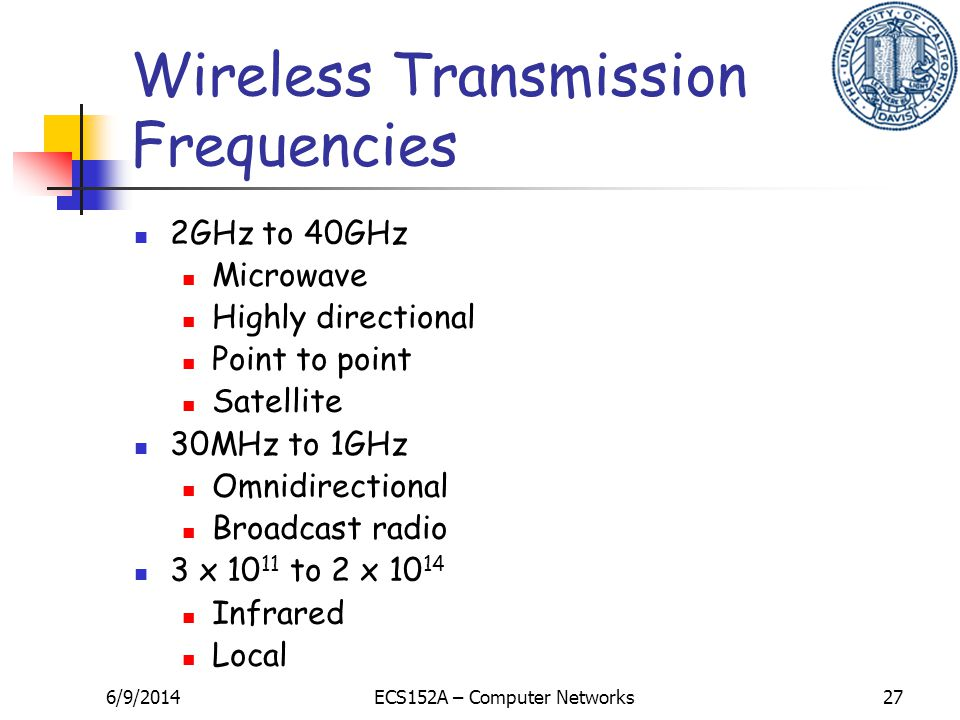 6/9/2014ECS152A – Computer Networks27 Wireless Transmission Frequencies 2GHz to 40GHz Microwave Highly directional Point to point Satellite 30MHz to 1GHz Omnidirectional Broadcast radio 3 x 10 11 to 2 x 10 14 Infrared Local