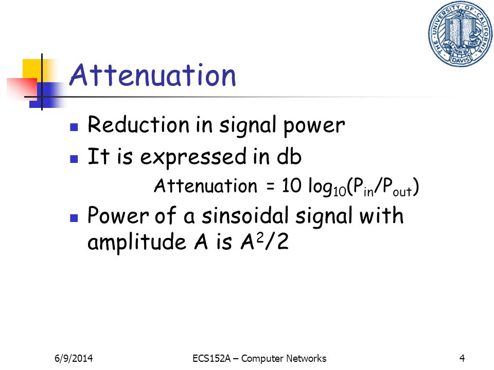 6/9/2014ECS152A – Computer Networks4 Attenuation Reduction in signal power It is expressed in db Attenuation = 10 log 10 (P in /P out ) Power of a sinsoidal signal with amplitude A is A 2 /2