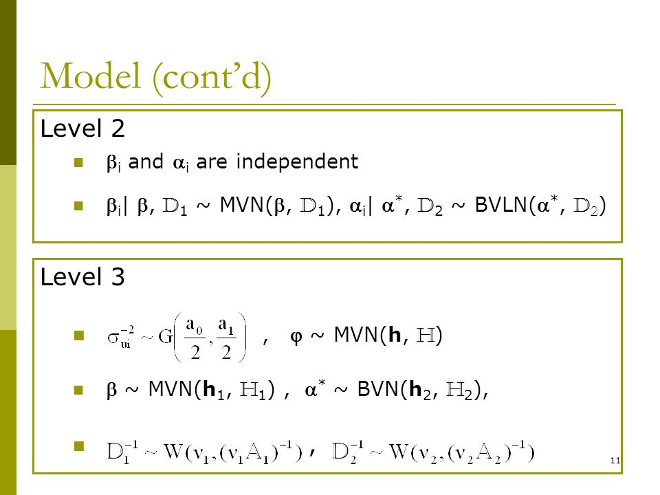 11 Model (contd) Level 2 i and i are independent i |, D 1 ~ MVN(, D 1 ), i | *, D 2 ~ BVLN( *, D 2 ) Level 3, ~ MVN(h, H ) ~ MVN(h 1, H 1 ), * ~ BVN(h 2, H 2 ),,
