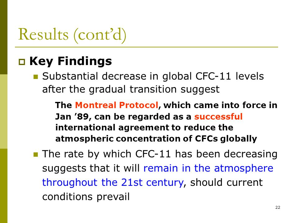 22 Results (contd) Key Findings Substantial decrease in global CFC-11 levels after the gradual transition suggest The Montreal Protocol, which came into force in Jan 89, can be regarded as a successful international agreement to reduce the atmospheric concentration of CFCs globally The rate by which CFC-11 has been decreasing suggests that it will remain in the atmosphere throughout the 21st century, should current conditions prevail