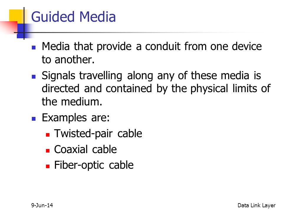 9-Jun-14Data Link Layer Guided Media Media that provide a conduit from one device to another.