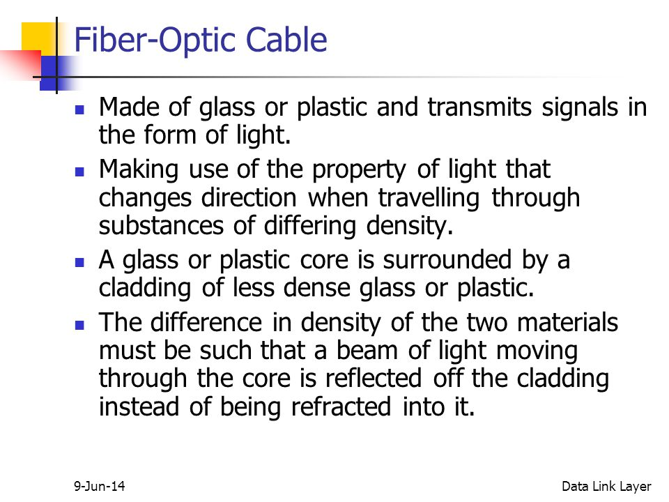 9-Jun-14Data Link Layer Fiber-Optic Cable Made of glass or plastic and transmits signals in the form of light.
