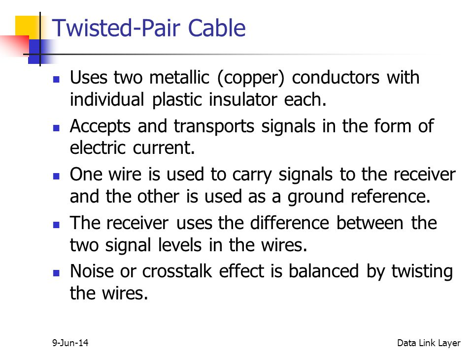 9-Jun-14Data Link Layer Twisted-Pair Cable Uses two metallic (copper) conductors with individual plastic insulator each.