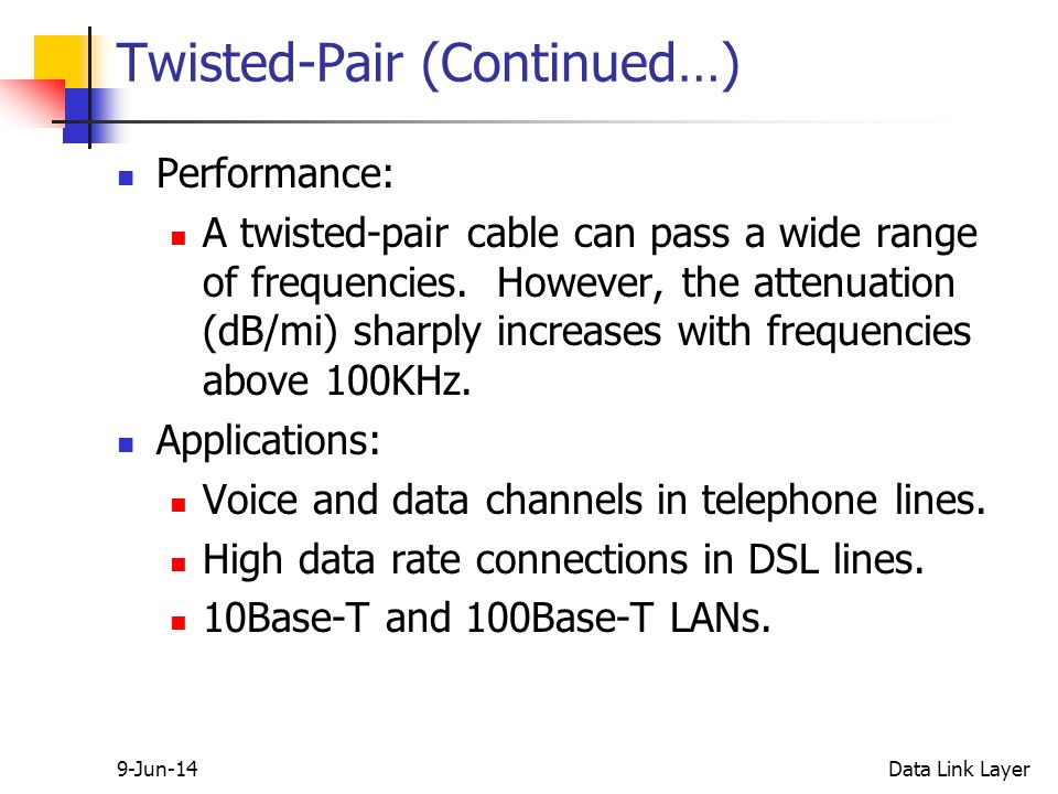 9-Jun-14Data Link Layer Twisted-Pair (Continued…) Performance: A twisted-pair cable can pass a wide range of frequencies.