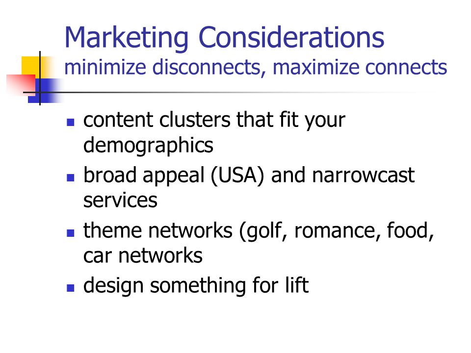 Marketing Considerations minimize disconnects, maximize connects content clusters that fit your demographics broad appeal (USA) and narrowcast services theme networks (golf, romance, food, car networks design something for lift