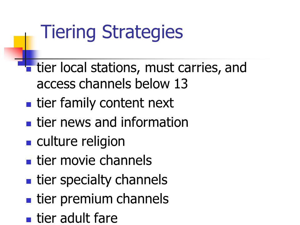 Tiering Strategies tier local stations, must carries, and access channels below 13 tier family content next tier news and information culture religion tier movie channels tier specialty channels tier premium channels tier adult fare