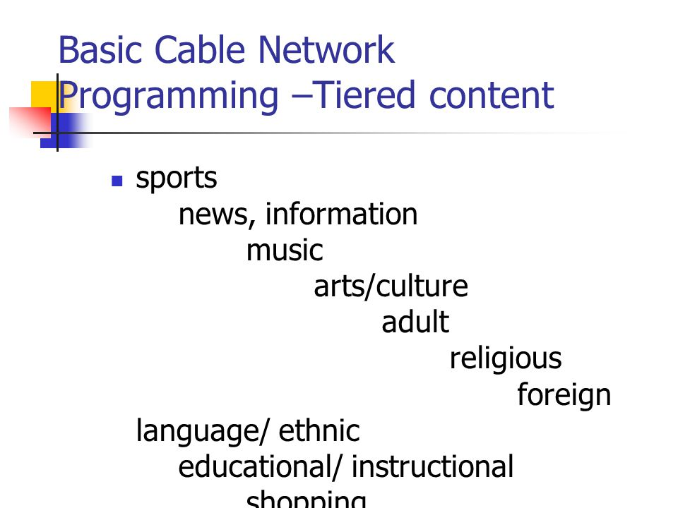 Basic Cable Network Programming –Tiered content sports news, information music arts/culture adult religious foreign language/ ethnic educational/ instructional shopping