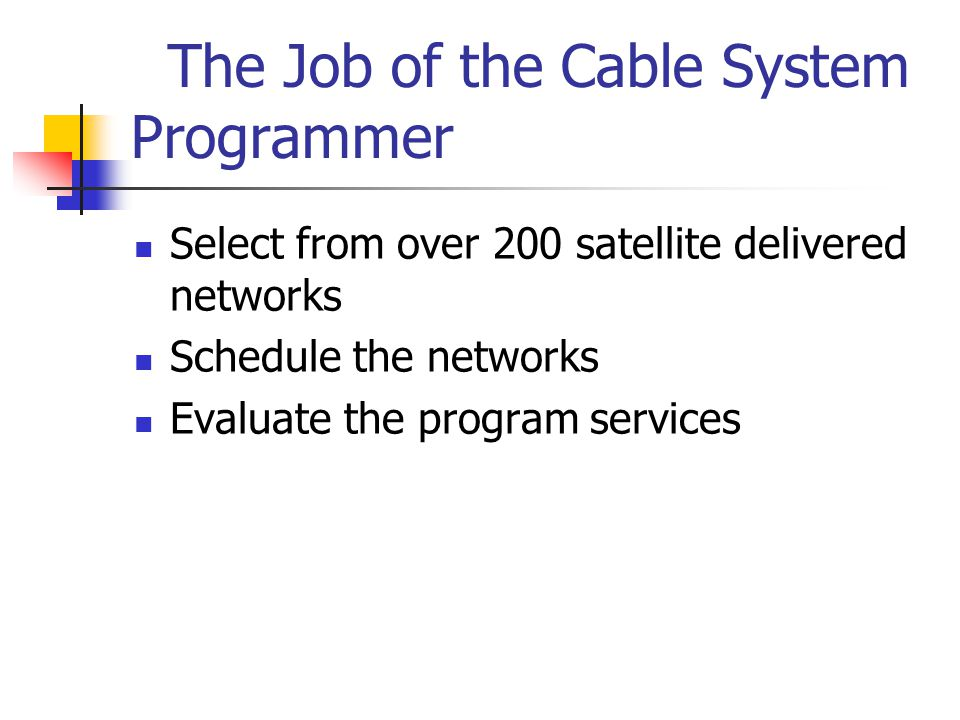 The Job of the Cable System Programmer Select from over 200 satellite delivered networks Schedule the networks Evaluate the program services