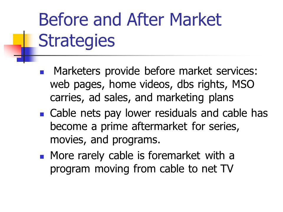 Before and After Market Strategies Marketers provide before market services: web pages, home videos, dbs rights, MSO carries, ad sales, and marketing plans Cable nets pay lower residuals and cable has become a prime aftermarket for series, movies, and programs.