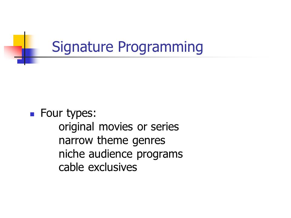 Signature Programming Four types: original movies or series narrow theme genres niche audience programs cable exclusives
