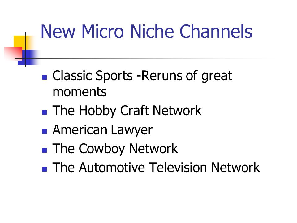 New Micro Niche Channels Classic Sports -Reruns of great moments The Hobby Craft Network American Lawyer The Cowboy Network The Automotive Television Network