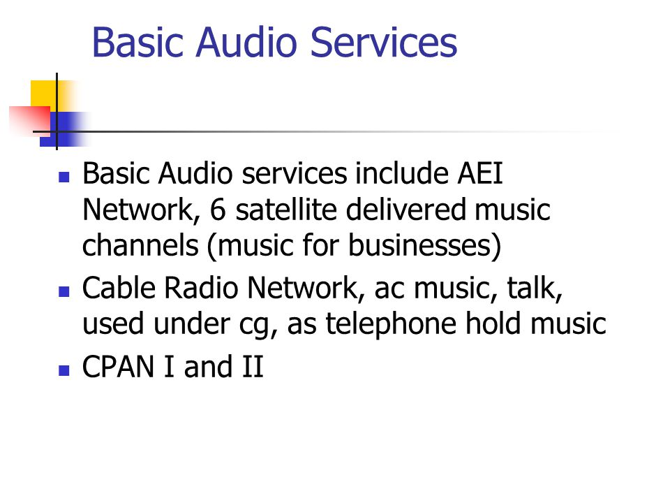 Basic Audio Services Basic Audio services include AEI Network, 6 satellite delivered music channels (music for businesses) Cable Radio Network, ac music, talk, used under cg, as telephone hold music CPAN I and II