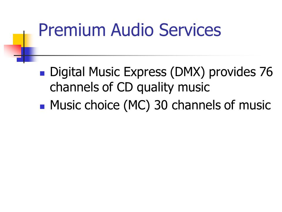 Premium Audio Services Digital Music Express (DMX) provides 76 channels of CD quality music Music choice (MC) 30 channels of music