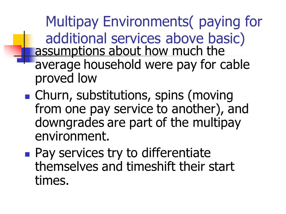 Multipay Environments( paying for additional services above basic) assumptions about how much the average household were pay for cable proved low Churn, substitutions, spins (moving from one pay service to another), and downgrades are part of the multipay environment.