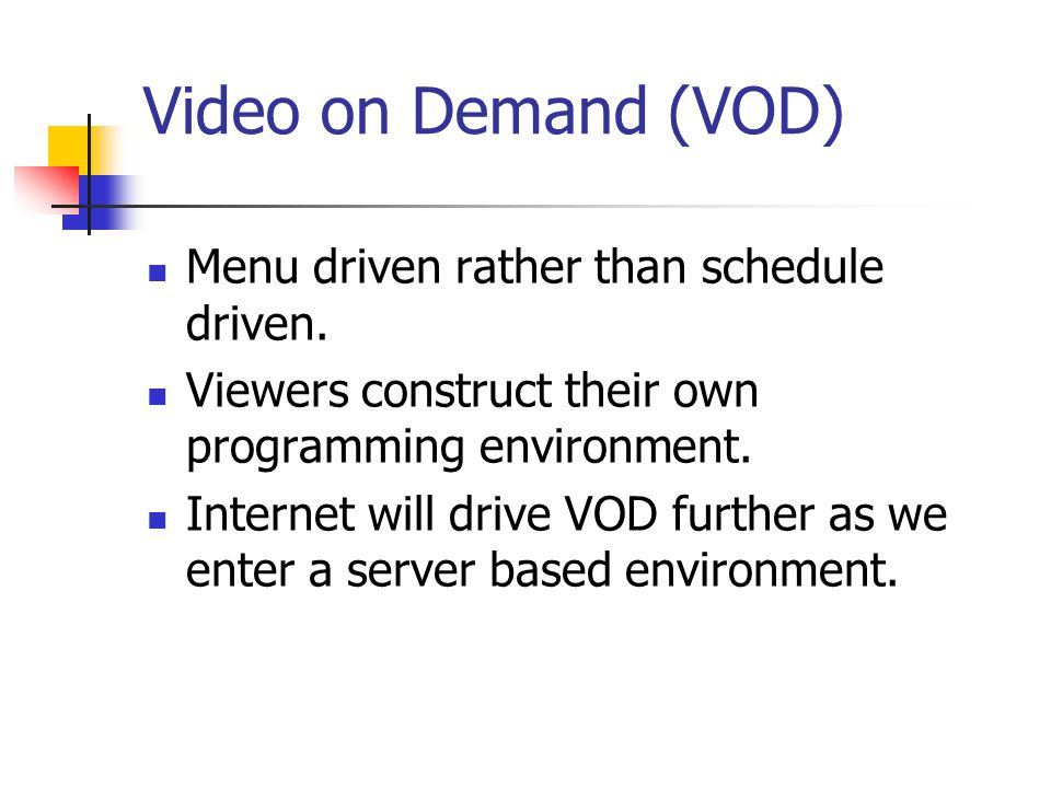 Video on Demand (VOD) Menu driven rather than schedule driven.