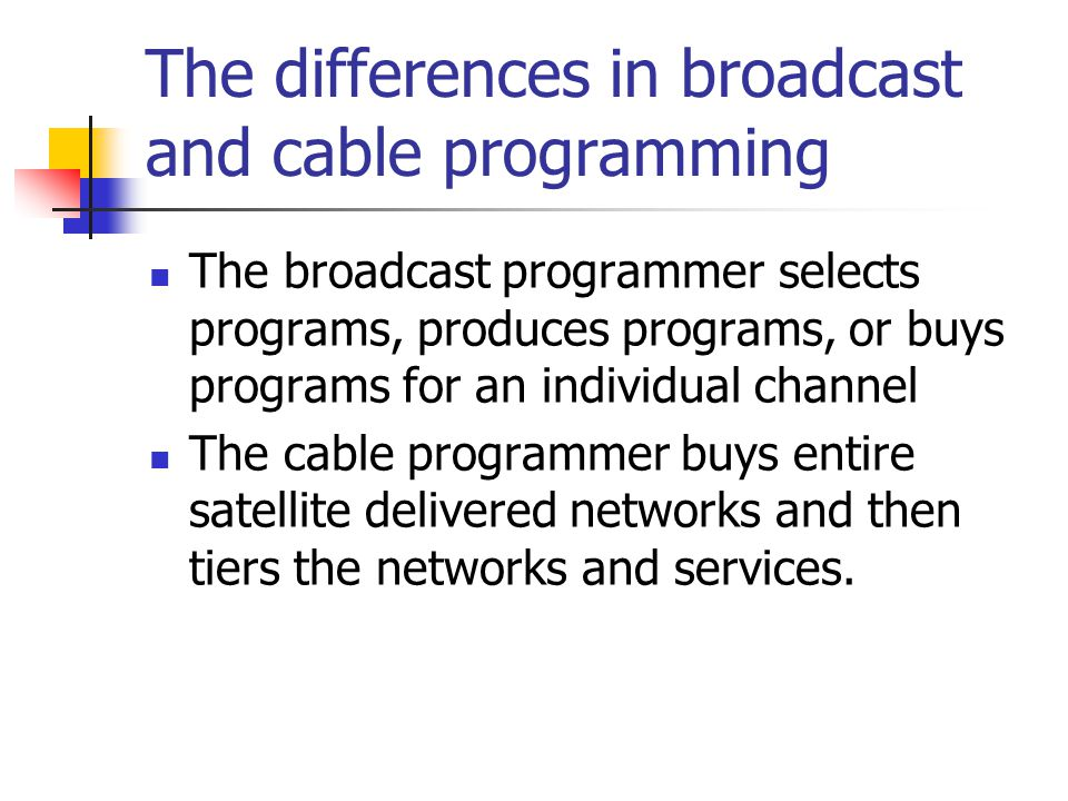 The differences in broadcast and cable programming The broadcast programmer selects programs, produces programs, or buys programs for an individual channel The cable programmer buys entire satellite delivered networks and then tiers the networks and services.