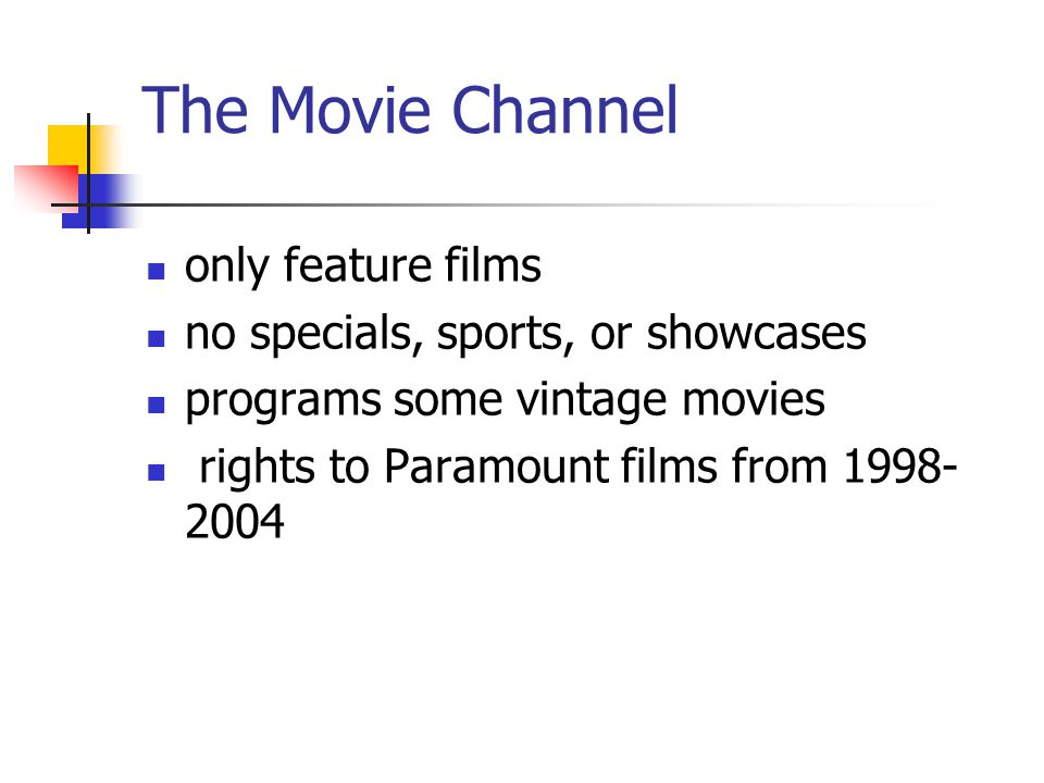 The Movie Channel only feature films no specials, sports, or showcases programs some vintage movies rights to Paramount films from 1998- 2004
