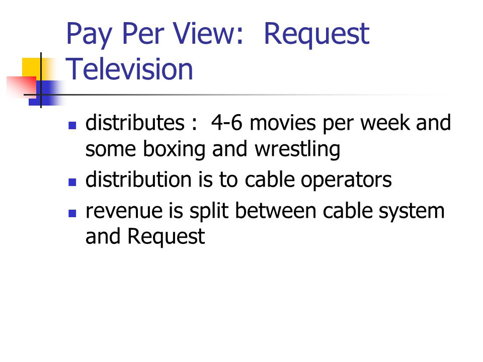 Pay Per View: Request Television distributes : 4-6 movies per week and some boxing and wrestling distribution is to cable operators revenue is split between cable system and Request