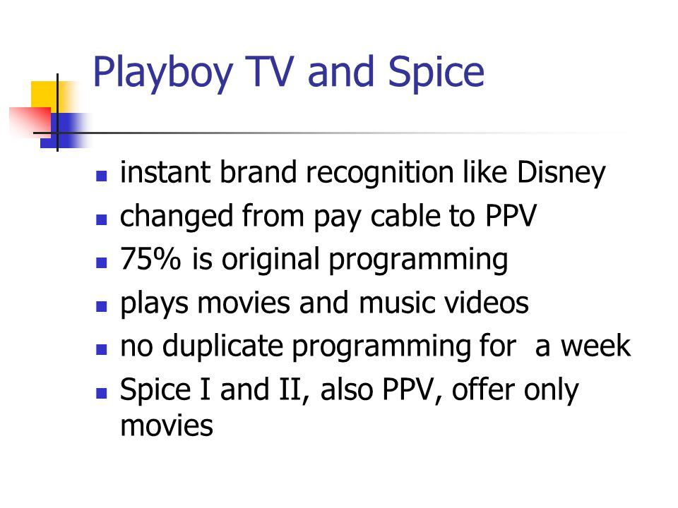 Playboy TV and Spice instant brand recognition like Disney changed from pay cable to PPV 75% is original programming plays movies and music videos no duplicate programming for a week Spice I and II, also PPV, offer only movies