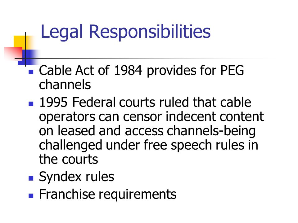 Legal Responsibilities Cable Act of 1984 provides for PEG channels 1995 Federal courts ruled that cable operators can censor indecent content on leased and access channels-being challenged under free speech rules in the courts Syndex rules Franchise requirements
