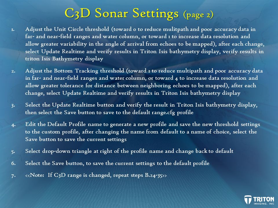 C3D Sonar Settings (page 2) 1.Adjust the Unit Circle threshold (toward 0 to reduce mulitpath and poor accuracy data in far- and near-field ranges and water column, or toward 1 to increase data resolution and allow greater variability in the angle of arrival from echoes to be mapped), after each change, select Update Realtime and verify results in Triton Isis bathymetry display, verify results in triton Isis Bathymetry display 2.Adjust the Bottom Tracking threshold (toward 1 to reduce multipath and poor accuracy data in far- and near-field ranges and water column, or toward 4 to increase data resolution and allow greater tolerance for distance between neighboring echoes to be mapped), after each change, select Update Realtime and verify results in Triton Isis bathymetry display 3.Select the Update Realtime button and verify the result in Triton Isis bathymetry display, then select the Save button to save to the default range.cfg profile 4.Edit the Default Profile name to generate a new profile and save the new threshold settings to the custom profile, after changing the name from default to a name of choice, select the Save button to save the current settings 5.Select drop-down triangle at right of the profile name and change back to default 6.Select the Save button, to save the current settings to the default profile 7.