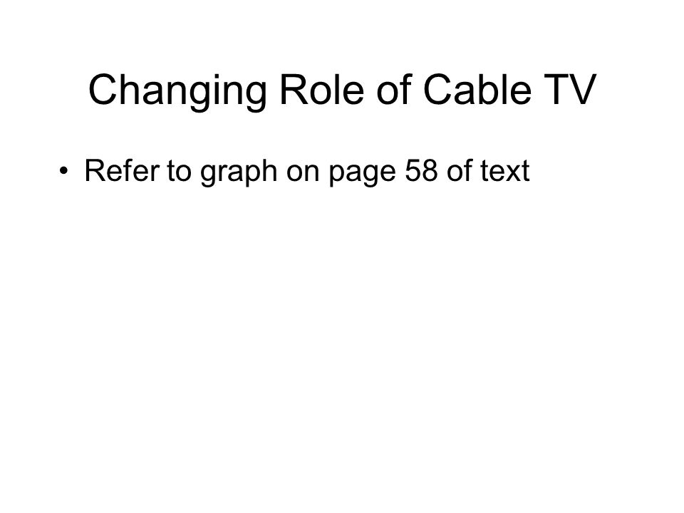 Changing Role of Cable TV Refer to graph on page 58 of text