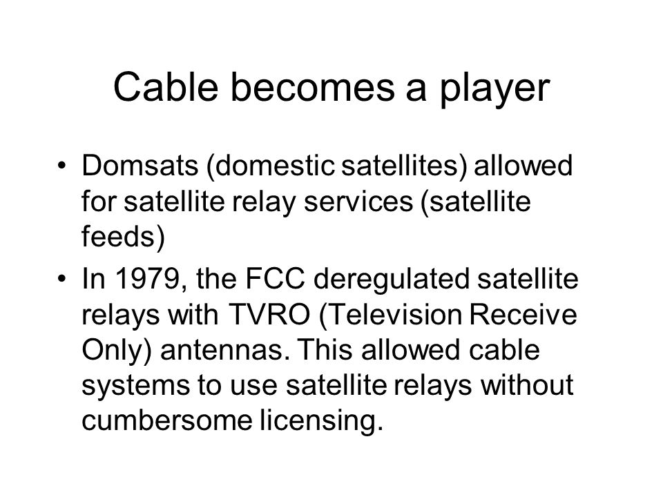 Cable becomes a player Domsats (domestic satellites) allowed for satellite relay services (satellite feeds) In 1979, the FCC deregulated satellite relays with TVRO (Television Receive Only) antennas.